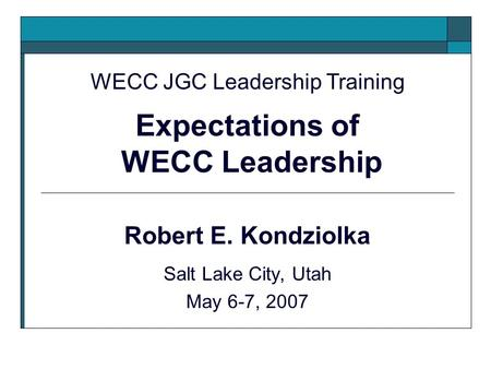 Robert E. Kondziolka Salt Lake City, Utah May 6-7, 2007 WECC JGC Leadership Training Expectations of WECC Leadership.