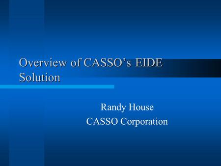 Overview of CASSOs EIDE Solution Randy House CASSO Corporation.
