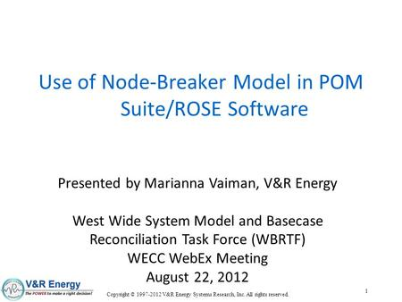 Copyright © 1997-2012 V&R Energy Systems Research, Inc. All rights reserved. 1 Use of Node-Breaker Model in POM Suite/ROSE Software Presented by Marianna.