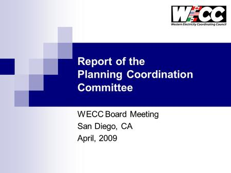 Report of the Planning Coordination Committee WECC Board Meeting San Diego, CA April, 2009.