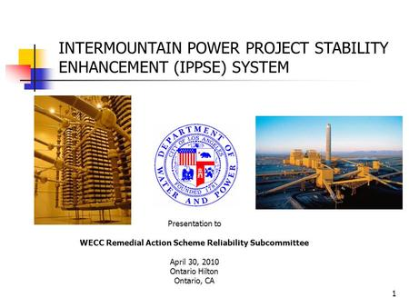 1 INTERMOUNTAIN POWER PROJECT STABILITY ENHANCEMENT (IPPSE) SYSTEM Presentation to WECC Remedial Action Scheme Reliability Subcommittee April 30, 2010.