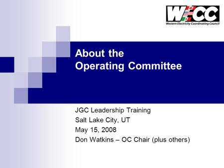 About the Operating Committee JGC Leadership Training Salt Lake City, UT May 15, 2008 Don Watkins – OC Chair (plus others)