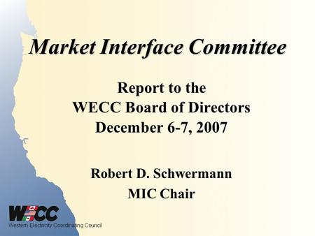 Western Electricity Coordinating Council Market Interface Committee Report to the WECC Board of Directors December 6-7, 2007 Robert D. Schwermann MIC Chair.