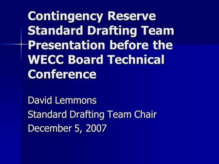 Contingency Reserve Standard Drafting Team Presentation before the WECC Board Technical Conference David Lemmons Standard Drafting Team Chair December.