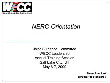NERC Orientation Steve Rueckert Director of Standards Joint Guidance Committee WECC Leadership Annual Training Session Salt Lake City, UT May 6-7, 2009.