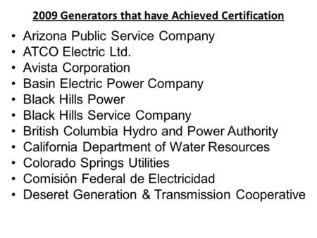 2009 Generators that have Achieved Certification Arizona Public Service Company ATCO Electric Ltd. Avista Corporation Basin Electric Power Company Black.