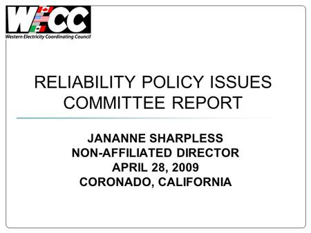 RELIABILITY POLICY ISSUES COMMITTEE REPORT JANANNE SHARPLESS NON-AFFILIATED DIRECTOR APRIL 28, 2009 CORONADO, CALIFORNIA.