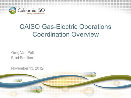 CAISO Gas-Electric Operations Coordination Overview Greg Van Pelt Brad Bouillon November 13, 2012.