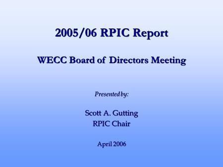 2005/06 RPIC Report Presented by: Scott A. Gutting RPIC Chair April 2006 WECC Board of Directors Meeting.