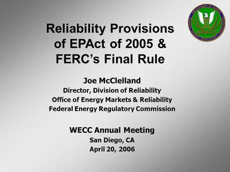 Joe McClelland Director, Division of Reliability Office of Energy Markets & Reliability Federal Energy Regulatory Commission WECC Annual Meeting San Diego,