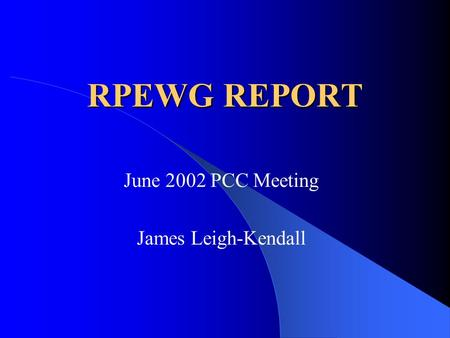RPEWG REPORT June 2002 PCC Meeting James Leigh-Kendall.