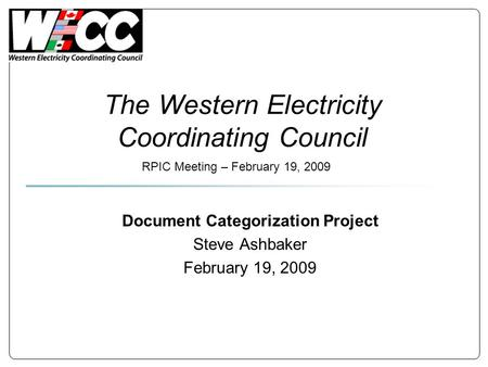 The Western Electricity Coordinating Council Document Categorization Project Steve Ashbaker February 19, 2009 RPIC Meeting – February 19, 2009.
