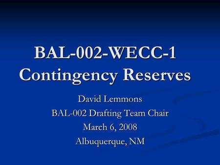 BAL-002-WECC-1 Contingency Reserves David Lemmons BAL-002 Drafting Team Chair March 6, 2008 Albuquerque, NM.