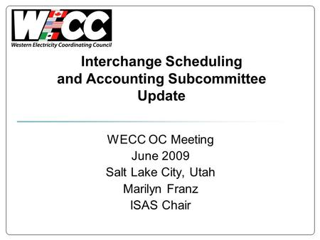 Interchange Scheduling and Accounting Subcommittee Update WECC OC Meeting June 2009 Salt Lake City, Utah Marilyn Franz ISAS Chair.
