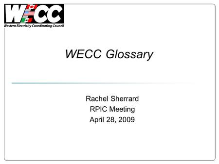 WECC Glossary Rachel Sherrard RPIC Meeting April 28, 2009.