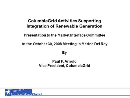 1 ColumbiaGrid Activities Supporting Integration of Renewable Generation Presentation to the Market Interface Committee At the October 30, 2008 Meeting.