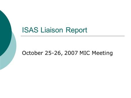 ISAS Liaison Report October 25-26, 2007 MIC Meeting.