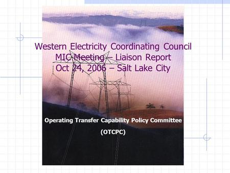 Western Electricity Coordinating Council MIC Meeting – Liaison Report Oct 24, 2006 – Salt Lake City Operating Transfer Capability Policy Committee (OTCPC)