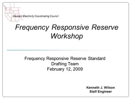 Western Electricity Coordinating Council Frequency Responsive Reserve Workshop Kenneth J. Wilson Staff Engineer Frequency Responsive Reserve Standard Drafting.