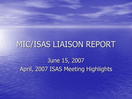 MIC/ISAS LIAISON REPORT June 15, 2007 April, 2007 ISAS Meeting Highlights.