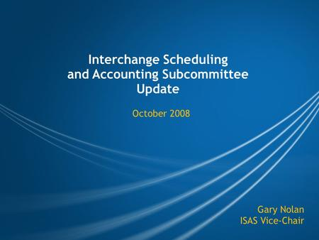 Interchange Scheduling and Accounting Subcommittee Update October 2008 Gary Nolan ISAS Vice-Chair.