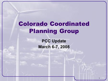 1 Colorado Coordinated Planning Group PCC Update March 6-7, 2008.