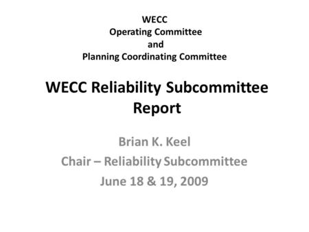 WECC Operating Committee and Planning Coordinating Committee Brian K. Keel Chair – Reliability Subcommittee June 18 & 19, 2009 WECC Reliability Subcommittee.