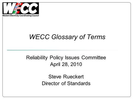 WECC Glossary of Terms Reliability Policy Issues Committee April 28, 2010 Steve Rueckert Director of Standards.