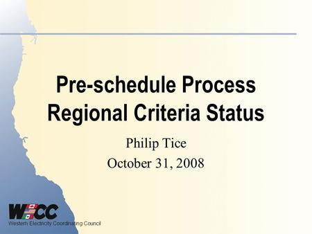 Western Electricity Coordinating Council Pre-schedule Process Regional Criteria Status Philip Tice October 31, 2008.
