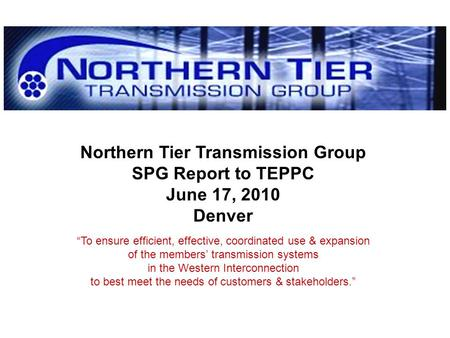Northern Tier Transmission Group SPG Report to TEPPC June 17, 2010 Denver To ensure efficient, effective, coordinated use & expansion of the members transmission.