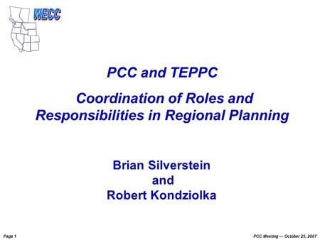 Page 1 PCC Meeting October 25, 2007 PCC and TEPPC Coordination of Roles and Responsibilities in Regional Planning Brian Silverstein and Robert Kondziolka.