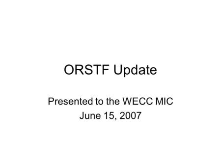 ORSTF Update Presented to the WECC MIC June 15, 2007.