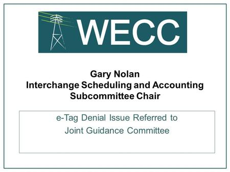 Gary Nolan Interchange Scheduling and Accounting Subcommittee Chair e-Tag Denial Issue Referred to Joint Guidance Committee.