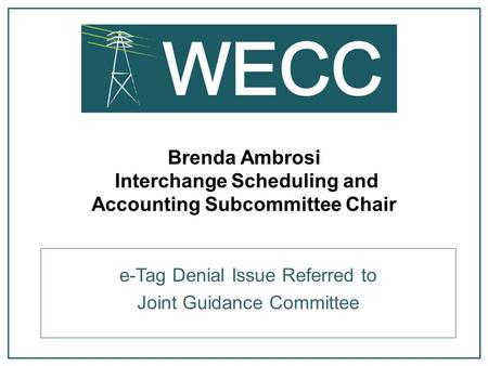 Brenda Ambrosi Interchange Scheduling and Accounting Subcommittee Chair e-Tag Denial Issue Referred to Joint Guidance Committee.
