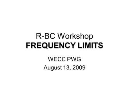 FREQUENCY LIMITS R-BC Workshop FREQUENCY LIMITS WECC PWG August 13, 2009.