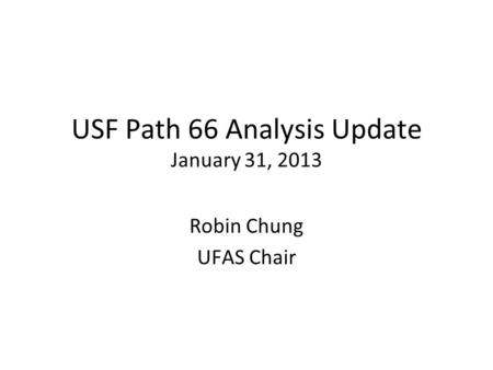 USF Path 66 Analysis Update January 31, 2013 Robin Chung UFAS Chair.