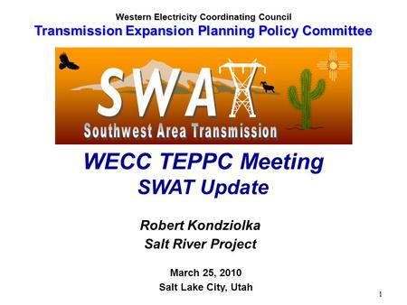 TEPPC 3-25-10 SWAT Summary - R. Kondziolka 1 Robert Kondziolka Salt River Project March 25, 2010 Salt Lake City, Utah WECC TEPPC Meeting SWAT Update Western.