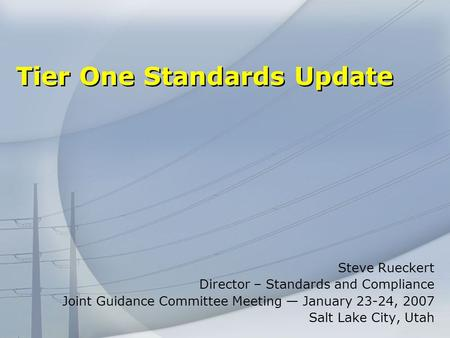 Tier One Standards Update Steve Rueckert Director – Standards and Compliance Joint Guidance Committee Meeting January 23-24, 2007 Salt Lake City, Utah.
