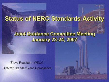 Status of NERC Standards Activity Joint Guidance Committee Meeting January 23-24, 2007 Steve Rueckert - WECC Director, Standards and Compliance.