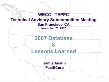 1 2007 Database & Lessons Learned WECC - TEPPC Technical Advisory Subcommittee Meeting San Francisco, CA November 28, 2007 Jamie Austin PacifiCorp.