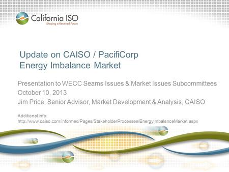 Update on CAISO / PacifiCorp Energy Imbalance Market Presentation to WECC Seams Issues & Market Issues Subcommittees October 10, 2013 Jim Price, Senior.