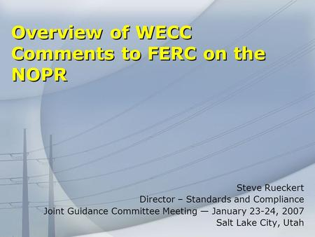 Overview of WECC Comments to FERC on the NOPR Steve Rueckert Director – Standards and Compliance Joint Guidance Committee Meeting January 23-24, 2007 Salt.