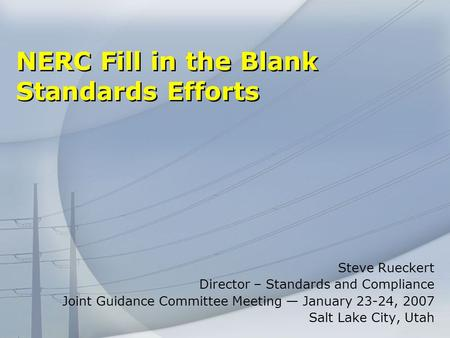 NERC Fill in the Blank Standards Efforts Steve Rueckert Director – Standards and Compliance Joint Guidance Committee Meeting January 23-24, 2007 Salt Lake.