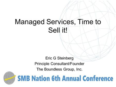 Managed Services, Time to Sell it! Eric G Steinberg Principle Consultant/Founder The Boundless Group, Inc.