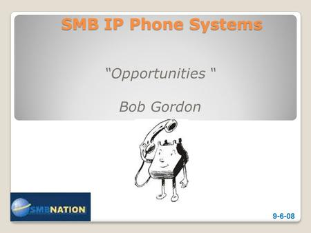 SMB IP Phone Systems Opportunities Bob Gordon 9-6-08.