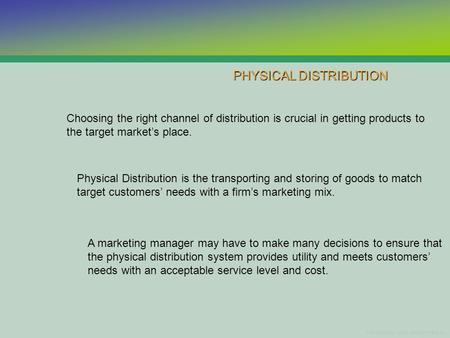 PHYSICAL DISTRIBUTION Choosing the right channel of distribution is crucial in getting products to the target markets place. Physical Distribution is the.