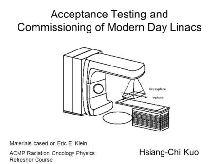 Acceptance Testing and Commissioning of Modern Day Linacs Hsiang-Chi Kuo Materials based on Eric E. Klein ACMP Radiation Oncology Physics Refresher Course.