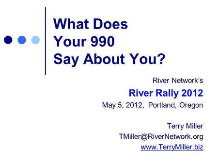 What Does Your 990 Say About You? River Networks River Rally 2012 May 5, 2012, Portland, Oregon Terry Miller