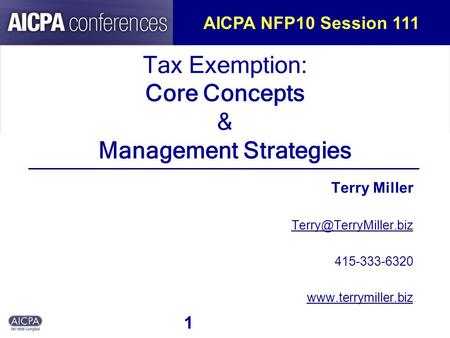 1 Tax Exemption: Core Concepts & Management Strategies Terry Miller 415-333-6320  AICPA NFP10 Session 111.