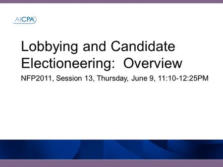 Lobbying and Candidate Electioneering: Overview NFP2011, Session 13, Thursday, June 9, 11:10-12:25PM.